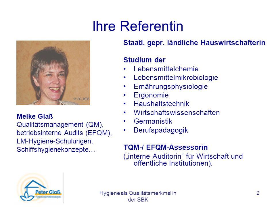 Hygiene als Qualitätsmerkmal in der SBK 2 Ihre Referentin Meike Glaß Qualitätsmanagement (QM), betriebsinterne Audits (EFQM), LM-Hygiene-Schulungen, S