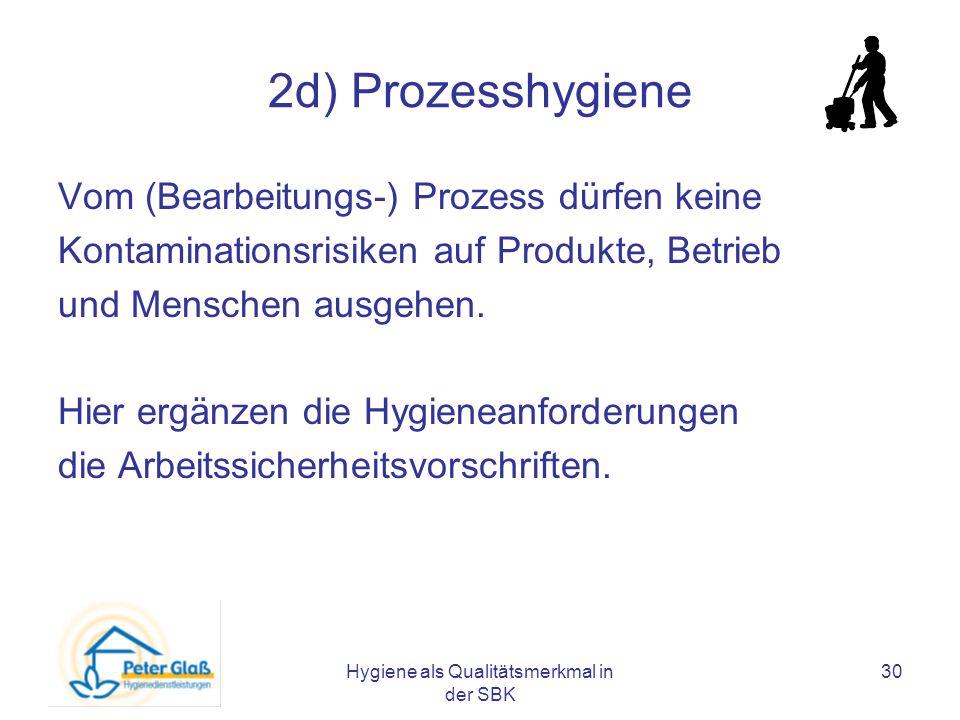Hygiene als Qualitätsmerkmal in der SBK 30 2d) Prozesshygiene Vom (Bearbeitungs-) Prozess dürfen keine Kontaminationsrisiken auf Produkte, Betrieb und