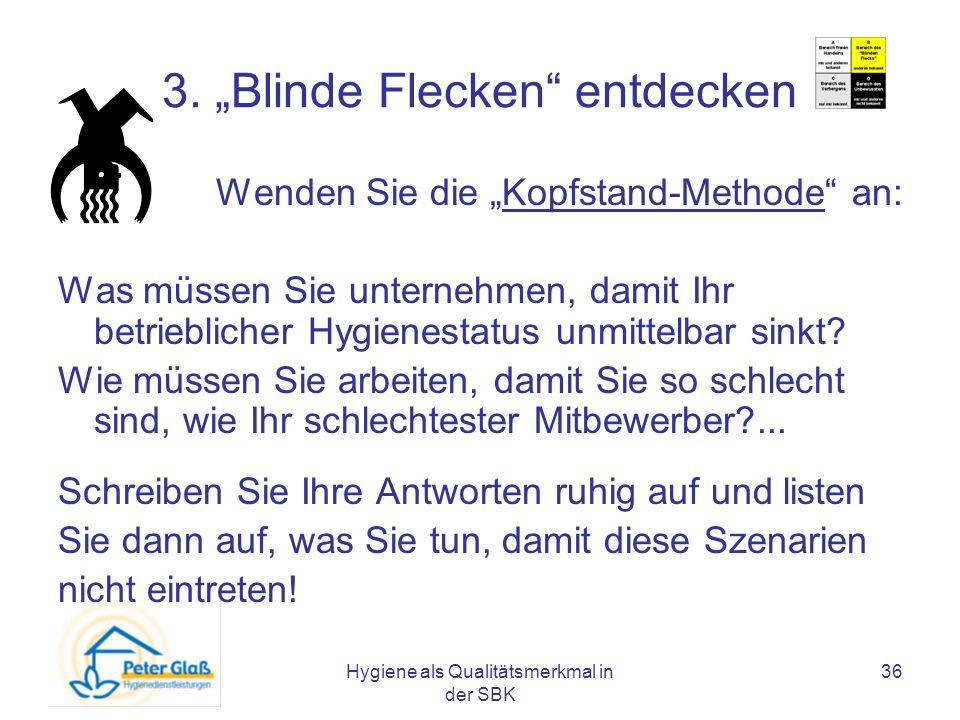 Hygiene als Qualitätsmerkmal in der SBK 36 3. Blinde Flecken entdecken Wenden Sie die Kopfstand-Methode an: Was müssen Sie unternehmen, damit Ihr betr