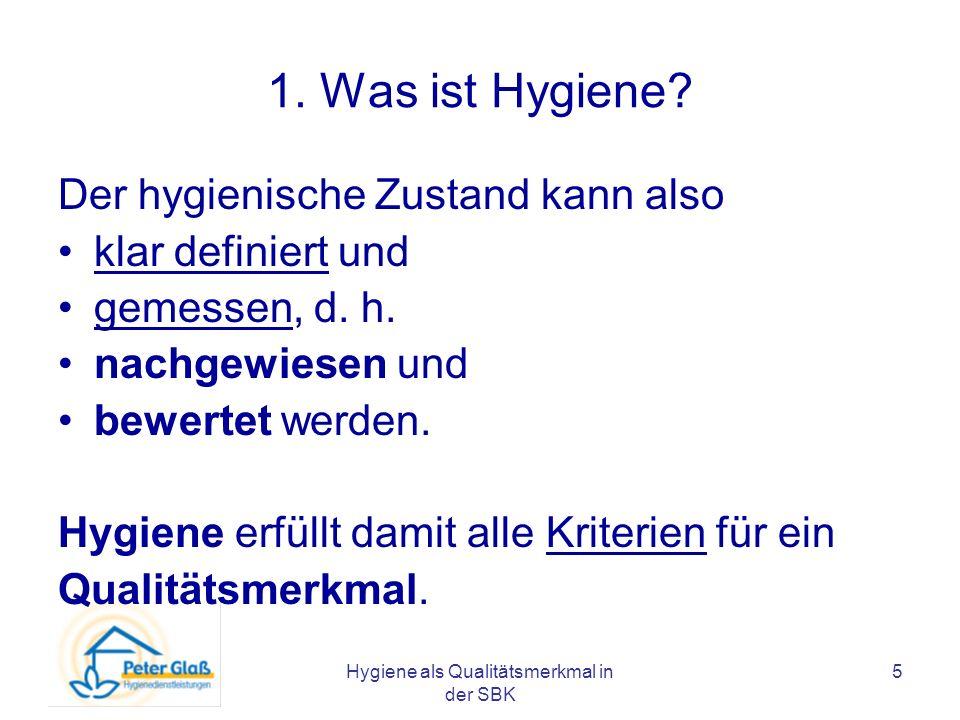 Hygiene als Qualitätsmerkmal in der SBK 5 1. Was ist Hygiene? Der hygienische Zustand kann also klar definiert und gemessen, d. h. nachgewiesen und be
