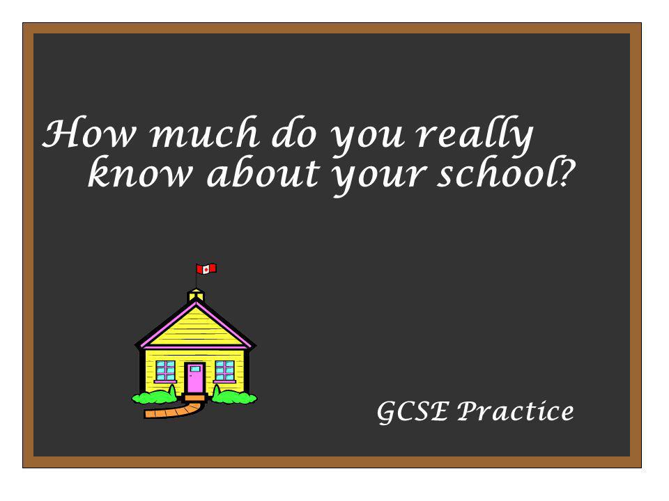 How much do you really know about your school? GCSE Practice