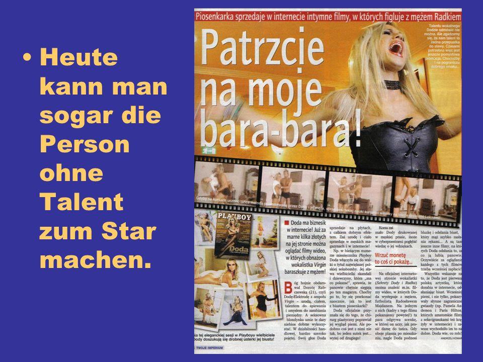 Heute kann man sogar die Person ohne Talent zum Star machen.