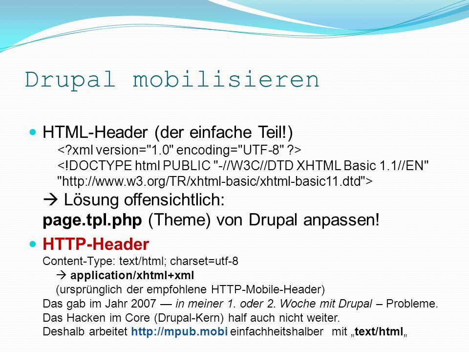 Drupal mobilisieren Probleme beim Modifizieren des HTTP-Headers Problembeschriebe/Lösung in PDF-Dok (dotMobi): http://mpub.mobi/system/files/081129mobilepublisher__drupal- ireland-meetup.pdf Kernfokus hier: HTTP-Header sowie HTML-Header (Das sind ja bekanntlich zwei Paar verschiedene Schuhe!) Basis des M-Zines MobilePublisher http://mpub.mobi : XHTML Basic 1.1: www.w3.org/TR/xhtml-basic/xhtml-basic11.dtd CSS Mobile Profile 2.0: www.w3.org/TR/css-mobile/