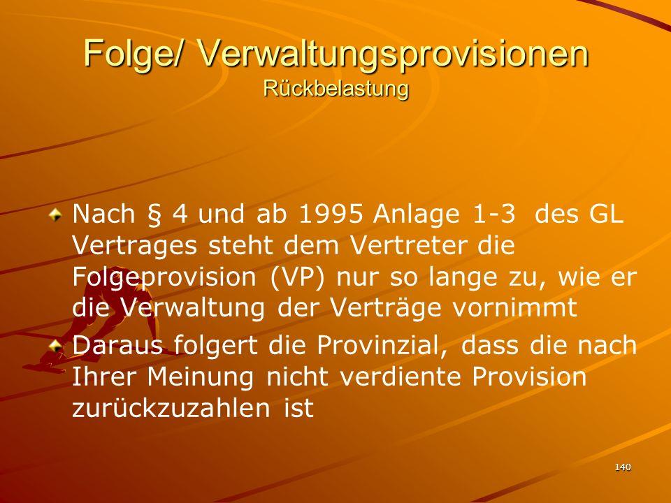 140 Folge/ Verwaltungsprovisionen Rückbelastung Nach § 4 und ab 1995 Anlage 1-3 des GL Vertrages steht dem Vertreter die Folgeprovision (VP) nur so la