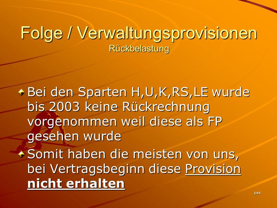 144 Folge / Verwaltungsprovisionen Rückbelastung Bei den Sparten H,U,K,RS,LE wurde bis 2003 keine Rückrechnung vorgenommen weil diese als FP gesehen w