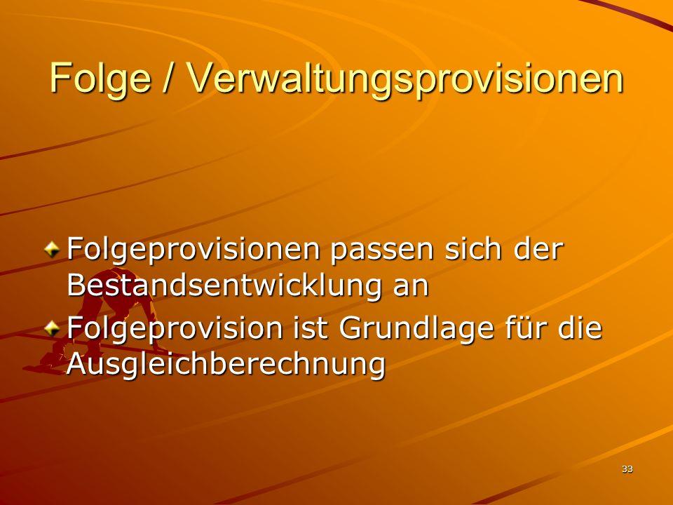 33 Folge / Verwaltungsprovisionen Folgeprovisionen passen sich der Bestandsentwicklung an Folgeprovision ist Grundlage für die Ausgleichberechnung