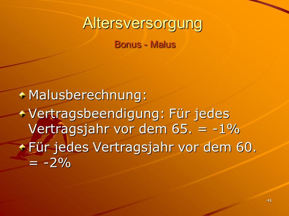 41 Altersversorgung Bonus - Malus Malusberechnung: Vertragsbeendigung: Für jedes Vertragsjahr vor dem 65. = -1% Für jedes Vertragsjahr vor dem 60. = -