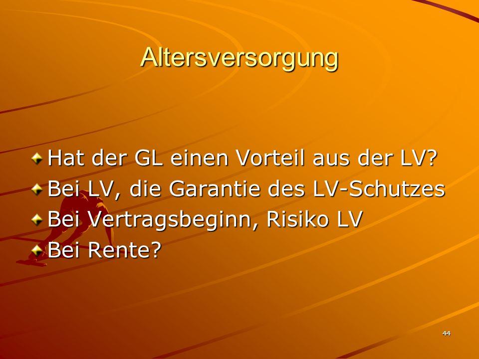 44 Altersversorgung Hat der GL einen Vorteil aus der LV? Bei LV, die Garantie des LV-Schutzes Bei Vertragsbeginn, Risiko LV Bei Rente?