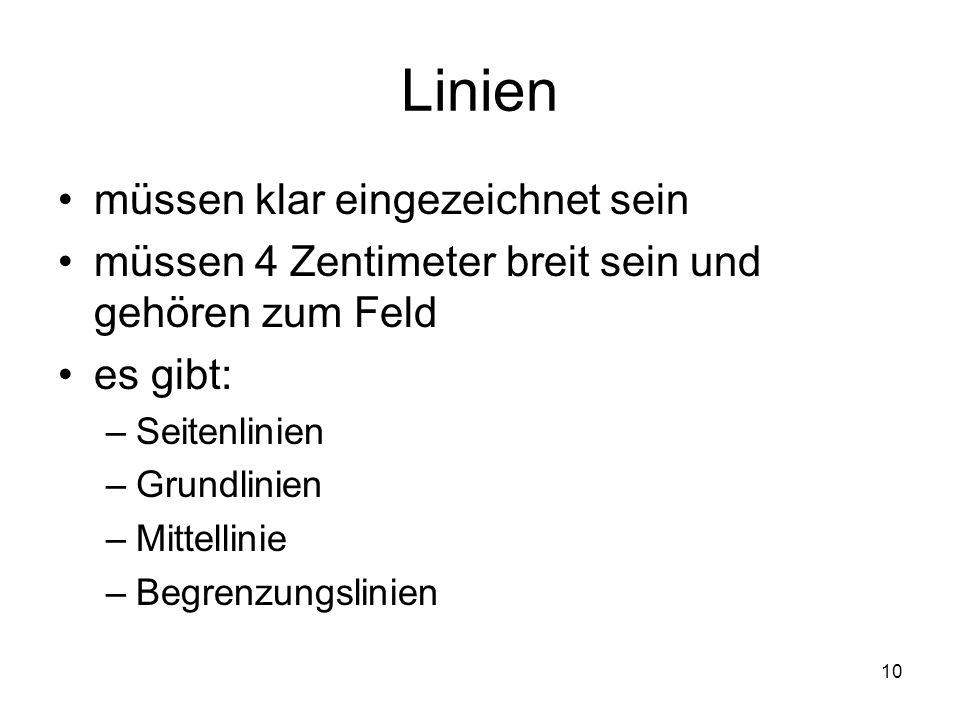 10 Linien müssen klar eingezeichnet sein müssen 4 Zentimeter breit sein und gehören zum Feld es gibt: –Seitenlinien –Grundlinien –Mittellinie –Begrenz