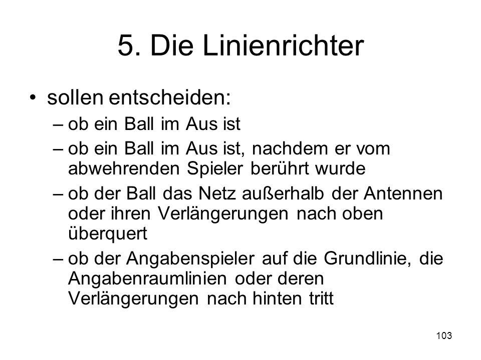 103 5. Die Linienrichter sollen entscheiden: –ob ein Ball im Aus ist –ob ein Ball im Aus ist, nachdem er vom abwehrenden Spieler berührt wurde –ob der