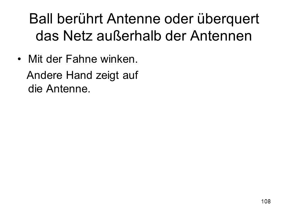 108 Ball berührt Antenne oder überquert das Netz außerhalb der Antennen Mit der Fahne winken. Andere Hand zeigt auf die Antenne.