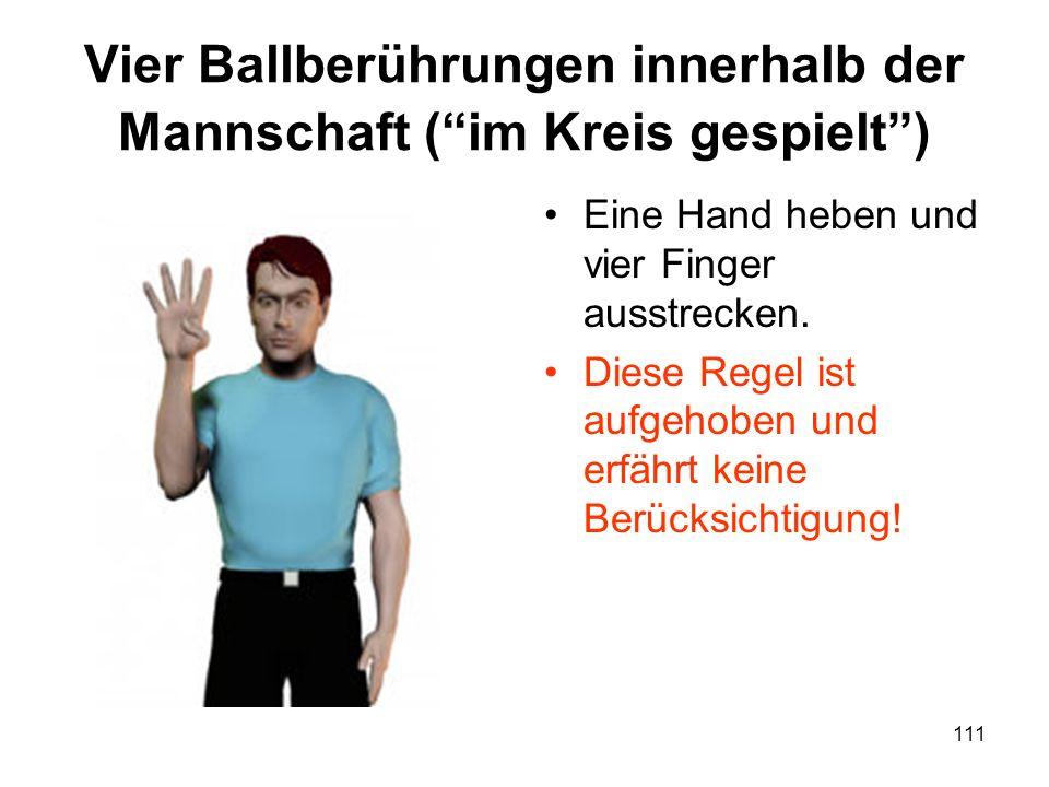 111 Vier Ballberührungen innerhalb der Mannschaft (im Kreis gespielt) Eine Hand heben und vier Finger ausstrecken. Diese Regel ist aufgehoben und erfä