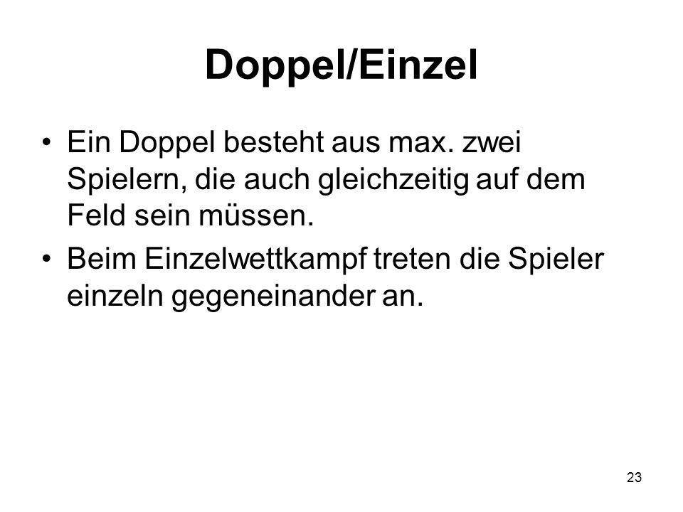 23 Doppel/Einzel Ein Doppel besteht aus max. zwei Spielern, die auch gleichzeitig auf dem Feld sein müssen. Beim Einzelwettkampf treten die Spieler ei