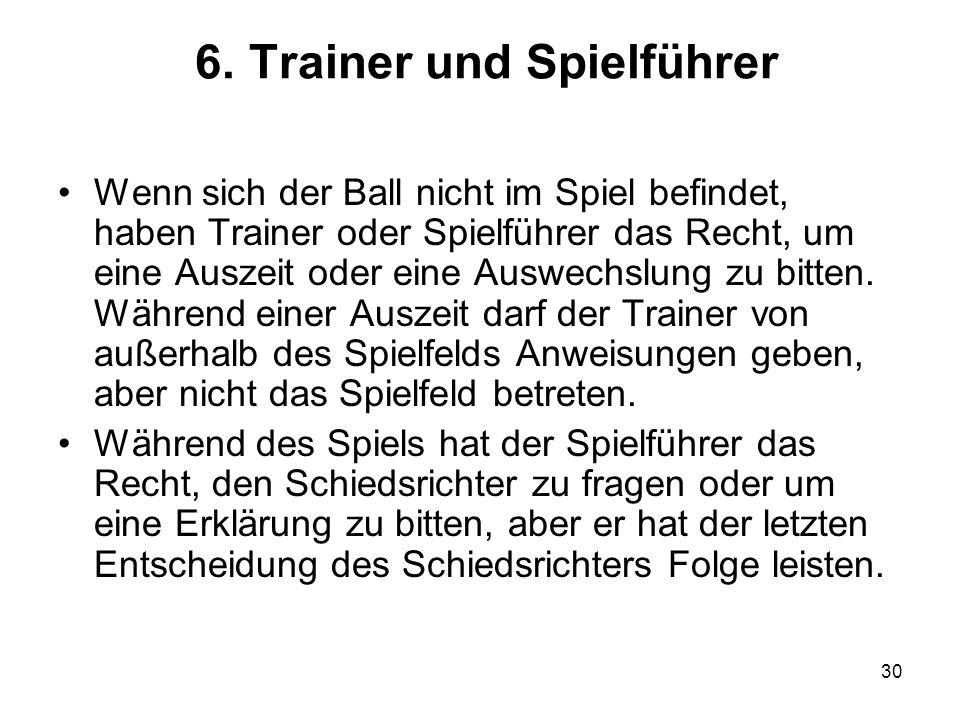 30 6. Trainer und Spielführer Wenn sich der Ball nicht im Spiel befindet, haben Trainer oder Spielführer das Recht, um eine Auszeit oder eine Auswechs