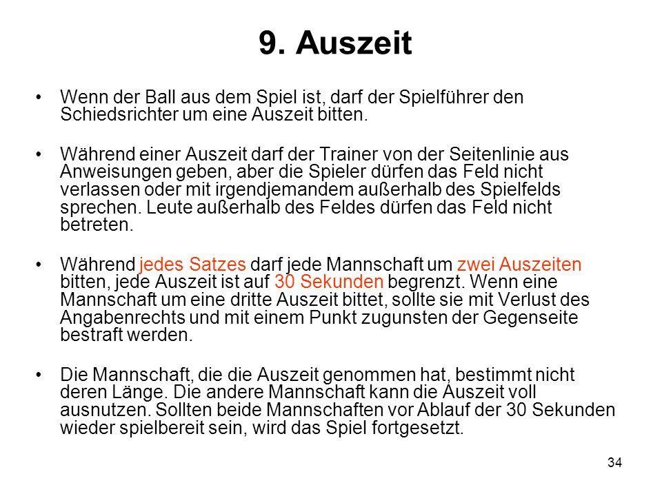 34 9. Auszeit Wenn der Ball aus dem Spiel ist, darf der Spielführer den Schiedsrichter um eine Auszeit bitten. Während einer Auszeit darf der Trainer