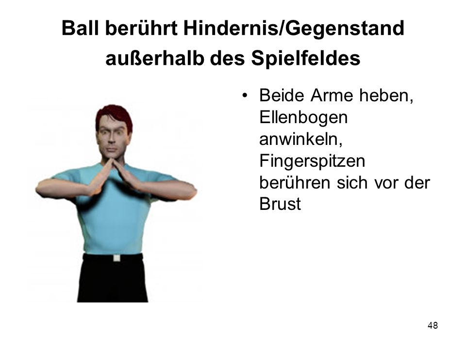 48 Ball berührt Hindernis/Gegenstand außerhalb des Spielfeldes Beide Arme heben, Ellenbogen anwinkeln, Fingerspitzen berühren sich vor der Brust
