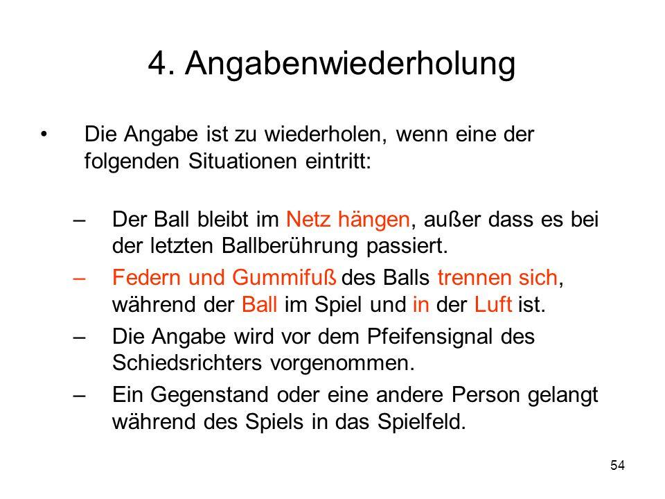 54 4. Angabenwiederholung Die Angabe ist zu wiederholen, wenn eine der folgenden Situationen eintritt: –Der Ball bleibt im Netz hängen, außer dass es