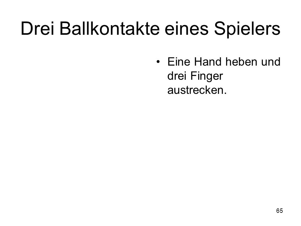 65 Drei Ballkontakte eines Spielers Eine Hand heben und drei Finger austrecken.