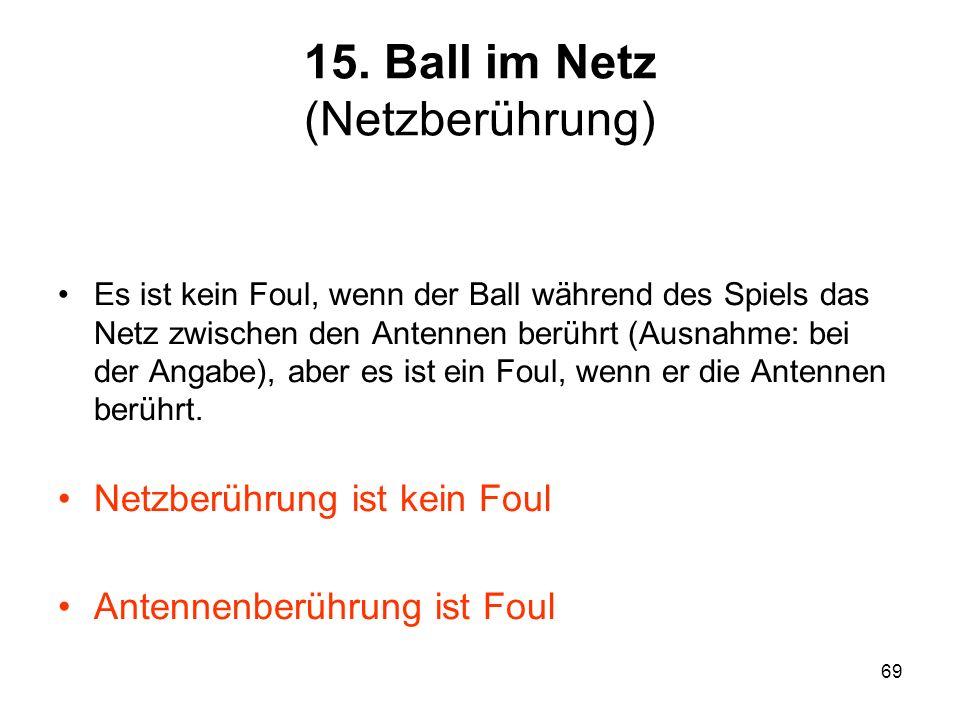 69 15. Ball im Netz (Netzberührung) Es ist kein Foul, wenn der Ball während des Spiels das Netz zwischen den Antennen berührt (Ausnahme: bei der Angab