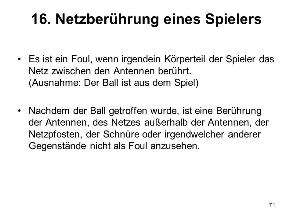 71 16. Netzberührung eines Spielers Es ist ein Foul, wenn irgendein Körperteil der Spieler das Netz zwischen den Antennen berührt. (Ausnahme: Der Ball
