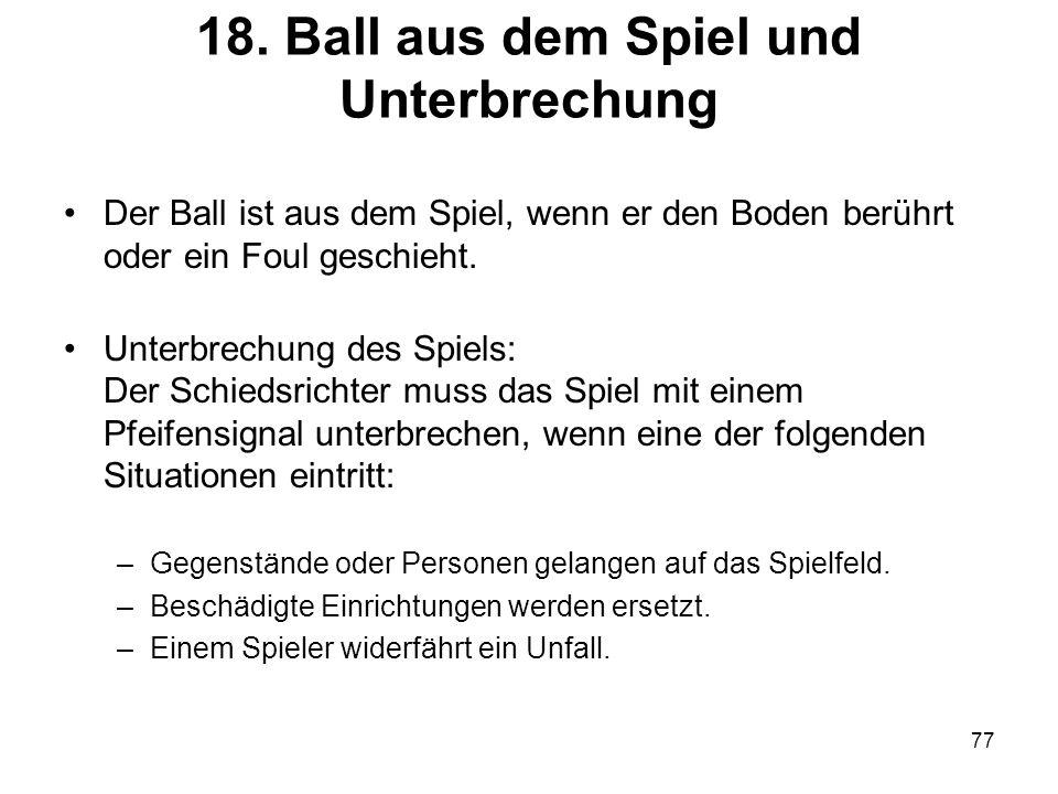 77 18. Ball aus dem Spiel und Unterbrechung Der Ball ist aus dem Spiel, wenn er den Boden berührt oder ein Foul geschieht. Unterbrechung des Spiels: D