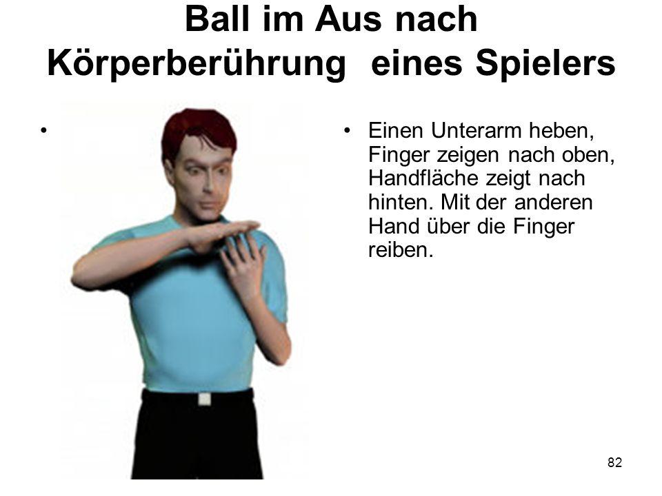 82 Ball im Aus nach Körperberührung eines Spielers Einen Unterarm heben, Finger zeigen nach oben, Handfläche zeigt nach hinten. Mit der anderen Hand ü