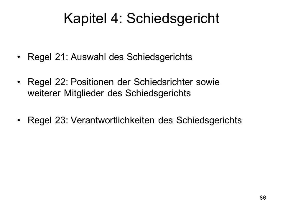 86 Kapitel 4: Schiedsgericht Regel 21: Auswahl des Schiedsgerichts Regel 22: Positionen der Schiedsrichter sowie weiterer Mitglieder des Schiedsgerich