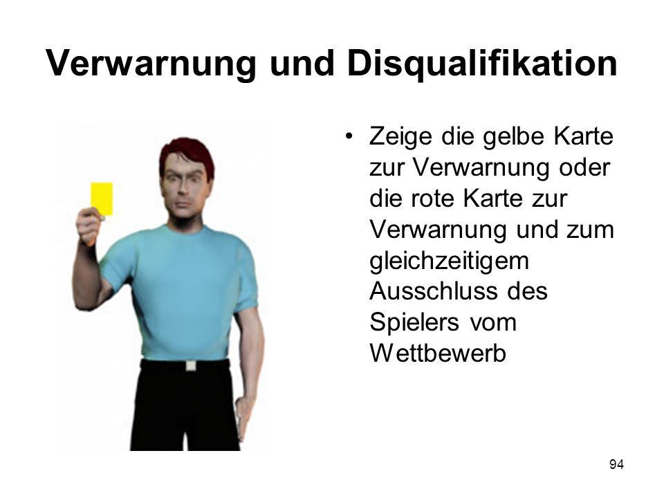 94 Verwarnung und Disqualifikation Zeige die gelbe Karte zur Verwarnung oder die rote Karte zur Verwarnung und zum gleichzeitigem Ausschluss des Spiel