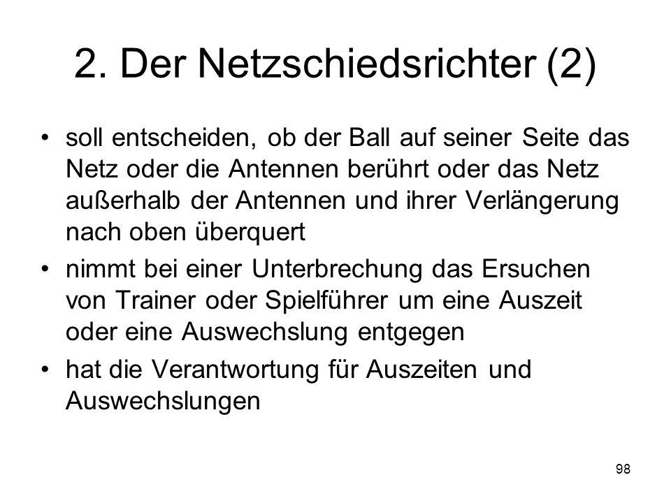 98 2. Der Netzschiedsrichter (2) soll entscheiden, ob der Ball auf seiner Seite das Netz oder die Antennen berührt oder das Netz außerhalb der Antenne