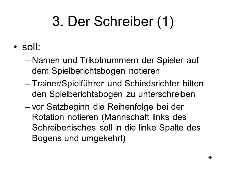 99 3. Der Schreiber (1) soll: –Namen und Trikotnummern der Spieler auf dem Spielberichtsbogen notieren –Trainer/Spielführer und Schiedsrichter bitten