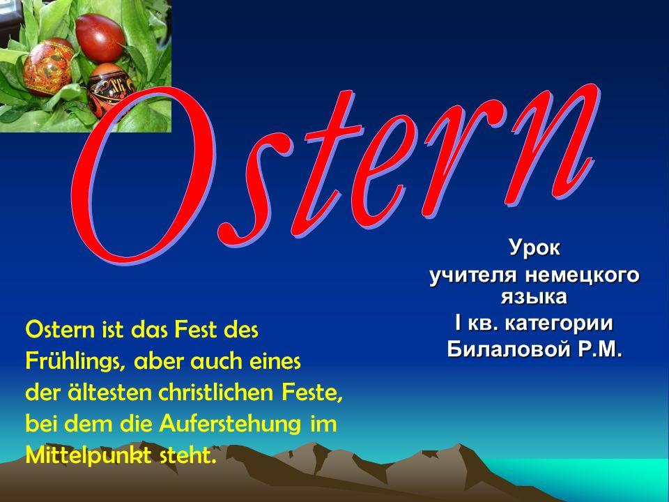 Урок учителя немецкого языка I кв. категории Билаловой Р.М. Ostern ist das Fest des Frühlings, aber auch eines der ältesten christlichen Feste, bei de