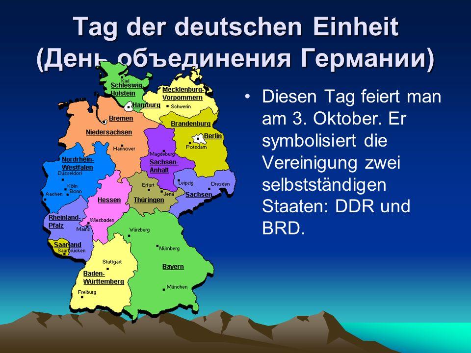 Tag der deutschen Einheit (День объединения Германии) Diesen Tag feiert man am 3. Oktober. Er symbolisiert die Vereinigung zwei selbstständigen Staate