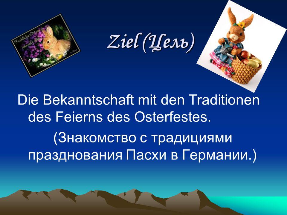 Ziel (Цель) Ziel (Цель) Die Bekanntschaft mit den Traditionen des Feierns des Osterfestes. (Знакомство с традициями празднования Пасхи в Германии.)