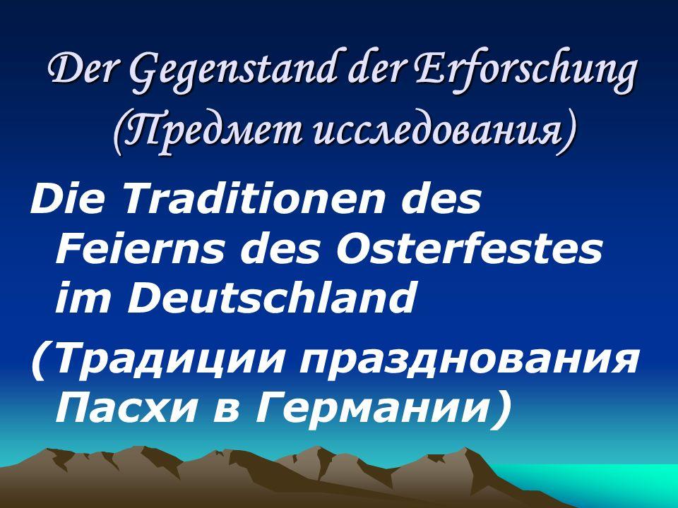 Der Gegenstand der Erforschung (Предмет исследования) Die Traditionen des Feierns des Osterfestes im Deutschland (Традиции празднования Пасхи в Герман