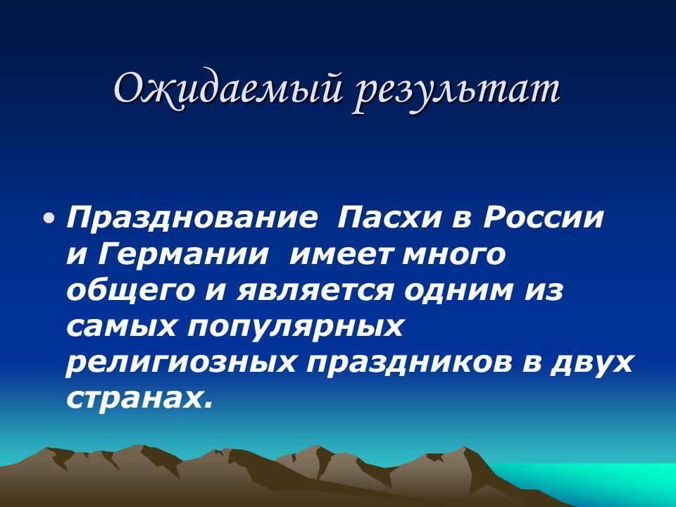 Ожидаемый результат Празднование Пасхи в России и Германии имеет много общего и является одним из самых популярных религиозных праздников в двух стран
