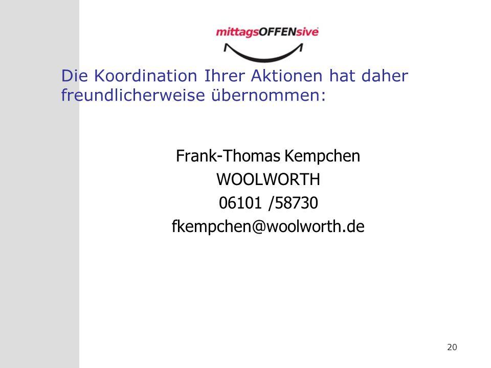 20 Die Koordination Ihrer Aktionen hat daher freundlicherweise übernommen: Frank-Thomas Kempchen WOOLWORTH 06101 /58730 fkempchen@woolworth.de
