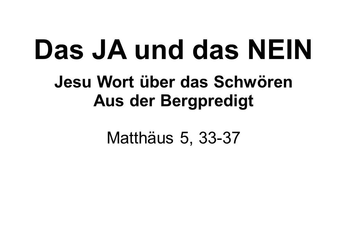 Wiederum habt ihr gehört, dass zu den Alten gesagt ist: «Du sollst nicht falsch schwören; du sollst aber dem Herrn deine Schwüre halten.» Ich aber sage euch, dass ihr überhaupt nicht schwören sollt, weder bei dem Himmel, denn er ist Gottes Thron, noch bei der Erde, denn sie ist seiner Füße Schemel, noch bei Jerusalem, denn sie ist des großen Königs Stadt.