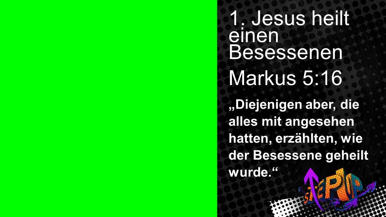 1. Jesus heilt einen Besessenen Markus 5:16 Diejenigen aber, die alles mit angesehen hatten, erzählten, wie der Besessene geheilt wurde. Markus 5:16