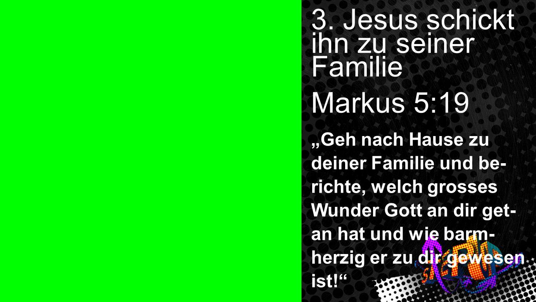 3. Jesus schickt ihn zu seiner Familie Markus 5:19 Geh nach Hause zu deiner Familie und be- richte, welch grosses Wunder Gott an dir get- an hat und w