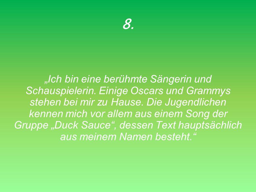 8. Ich bin eine berühmte Sängerin und Schauspielerin. Einige Oscars und Grammys stehen bei mir zu Hause. Die Jugendlichen kennen mich vor allem aus ei