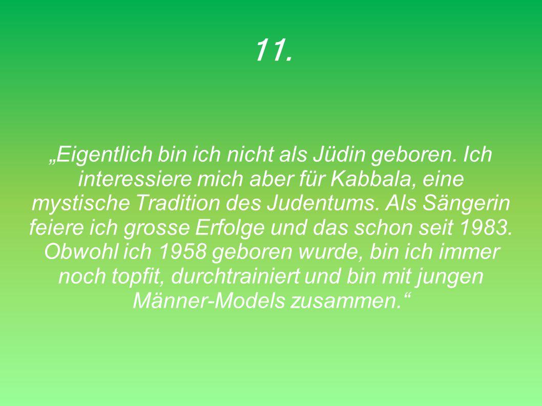11. Eigentlich bin ich nicht als Jüdin geboren. Ich interessiere mich aber für Kabbala, eine mystische Tradition des Judentums. Als Sängerin feiere ic
