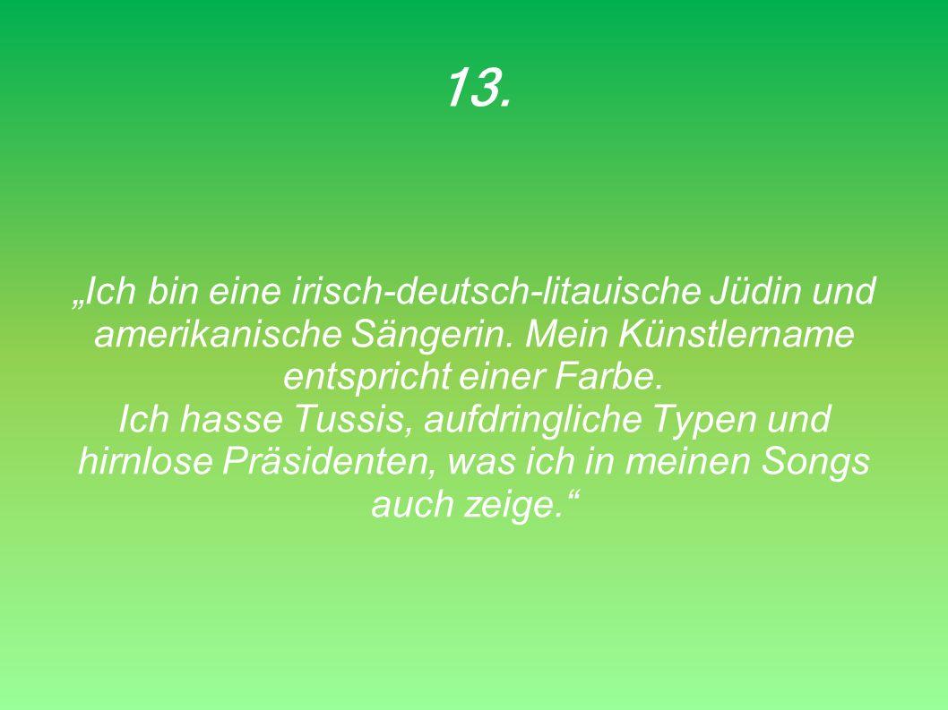 13. Ich bin eine irisch-deutsch-litauische Jüdin und amerikanische Sängerin. Mein Künstlername entspricht einer Farbe. Ich hasse Tussis, aufdringliche