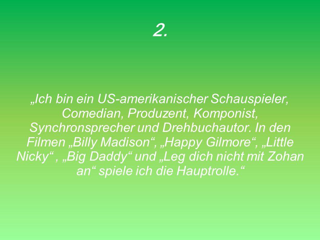 2. Ich bin ein US-amerikanischer Schauspieler, Comedian, Produzent, Komponist, Synchronsprecher und Drehbuchautor. In den Filmen Billy Madison, Happy