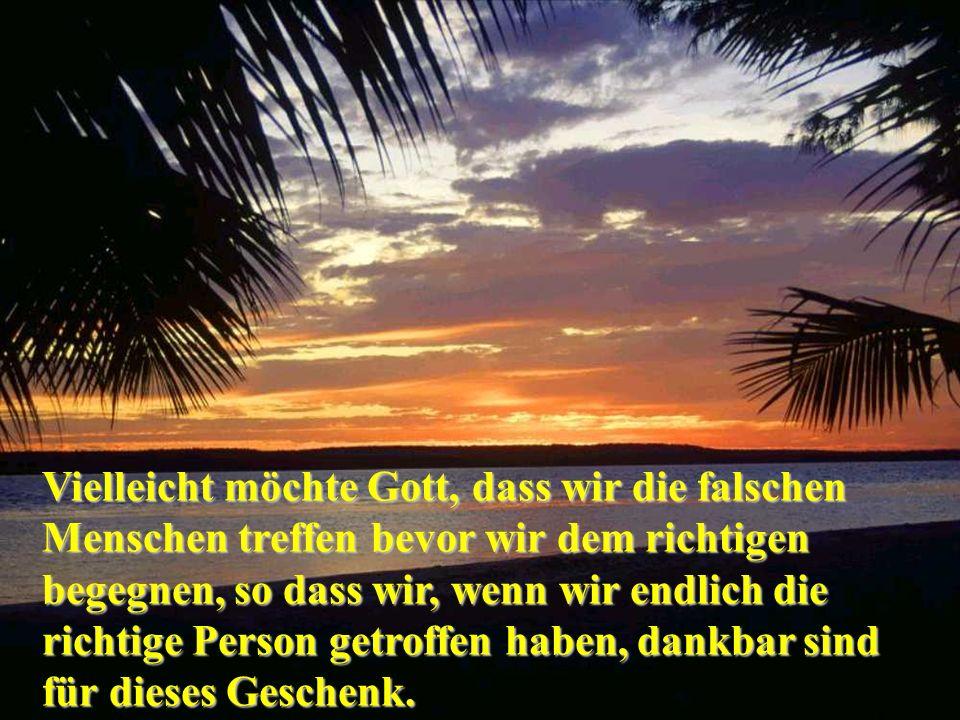Vielleicht möchte Gott, dass wir die falschen Menschen treffen bevor wir dem richtigen begegnen, so dass wir, wenn wir endlich die richtige Person get