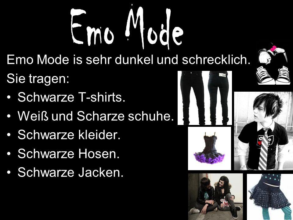 Emo Mode is sehr dunkel und schrecklich. Sie tragen: Schwarze T-shirts. Weiß und Scharze schuhe. Schwarze kleider. Schwarze Hosen. Schwarze Jacken.