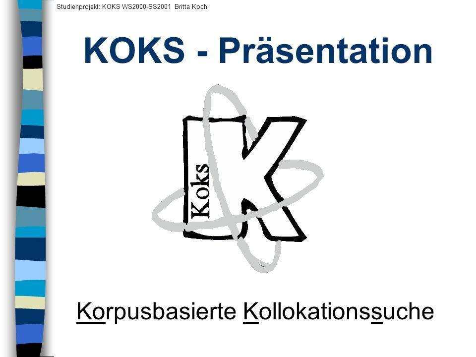 KOKS - Präsentation Studienprojekt: KOKS WS2000-SS2001 Britta Koch Korpusbasierte Kollokationssuche