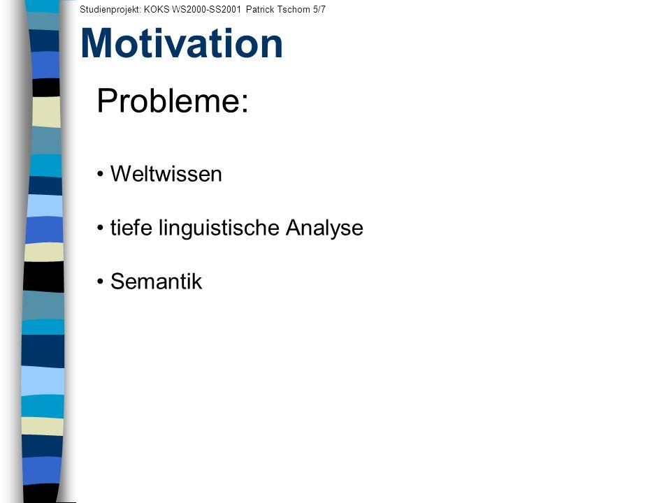 Motivation Studienprojekt: KOKS WS2000-SS2001 Patrick Tschorn 5/7 Probleme: Weltwissen tiefe linguistische Analyse Semantik
