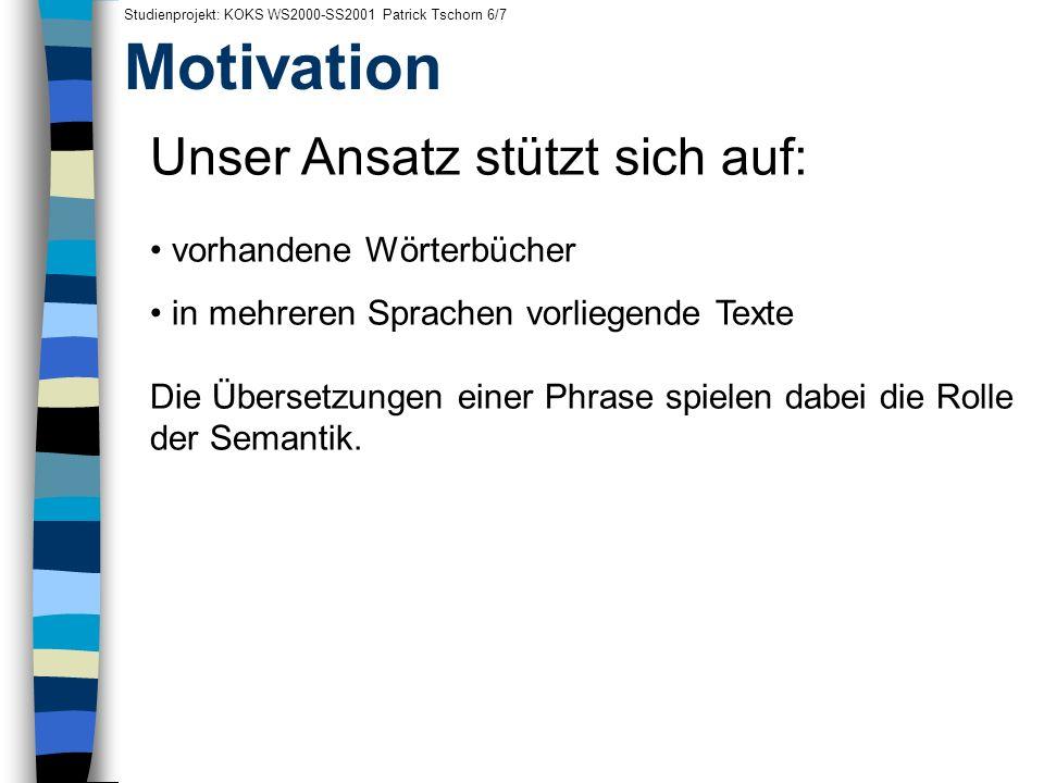 Motivation Studienprojekt: KOKS WS2000-SS2001 Patrick Tschorn 6/7 Unser Ansatz stützt sich auf: vorhandene Wörterbücher in mehreren Sprachen vorliegen