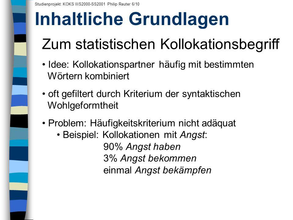 Inhaltliche Grundlagen Studienprojekt: KOKS WS2000-SS2001 Philip Reuter 6/10 Zum statistischen Kollokationsbegriff Idee: Kollokationspartner häufig mi