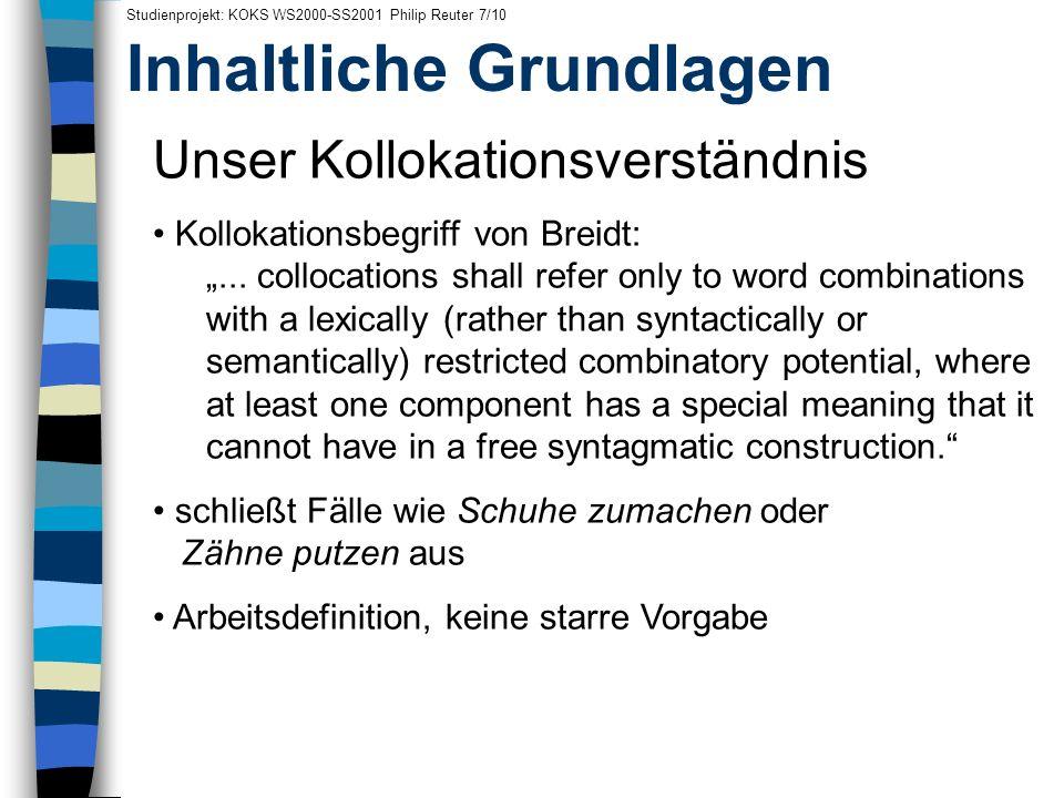 Inhaltliche Grundlagen Studienprojekt: KOKS WS2000-SS2001 Philip Reuter 7/10 Unser Kollokationsverständnis Kollokationsbegriff von Breidt:... collocat
